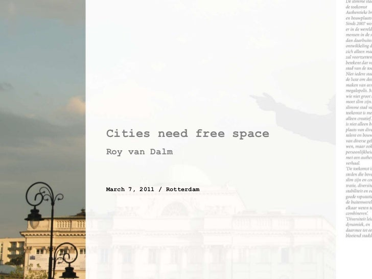 Cities need free space<br />Roy van Dalm<br />March 7, 2011 / Rotterdam<br />