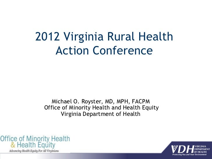 2012 Virginia Rural Health   Action Conference    Michael O. Royster, MD, MPH, FACPM Office of Minority Health and Health ...