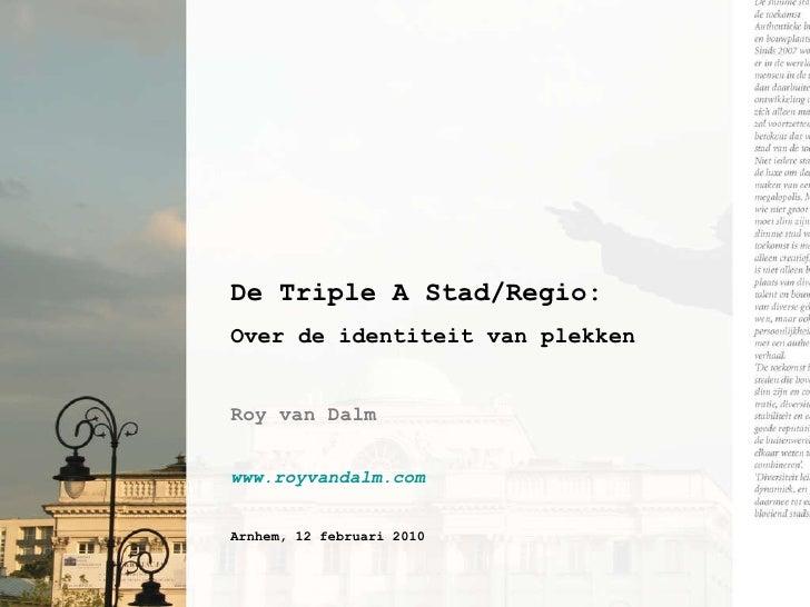 De Triple A Stad/Regio: Over de identiteit van plekken Roy van Dalm www.royvandalm.com   Arnhem, 12 februari 2010