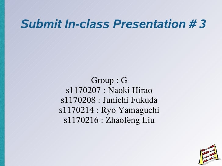 Submit In-class Presentation # 3                  Group : G         s1170207 : Naoki Hirao       s1170208 : Junichi Fukuda...