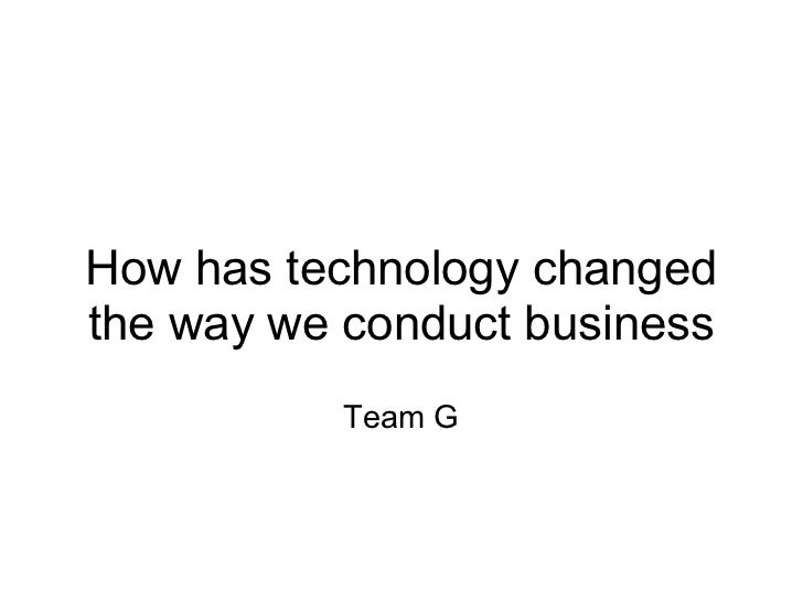 How has technology changedthe way we conduct business           Team G