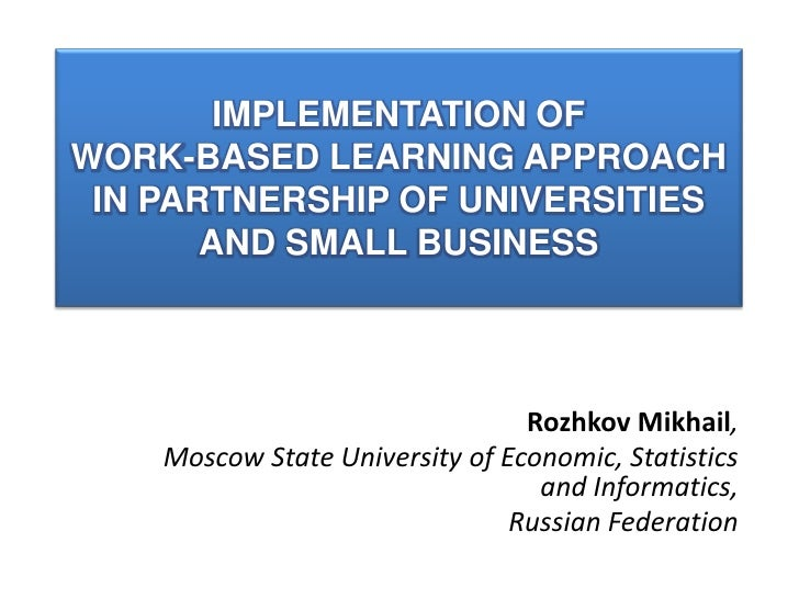 Implementation of work-based learning approach in partnership of universities and small business<br />Rozhkov Mikhail, <br...