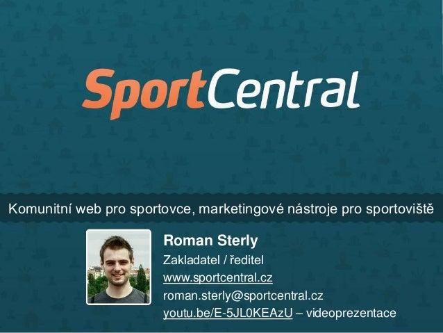 Komunitní web pro sportovce, marketingové nástroje pro sportoviště  Roman Sterly Zakladatel / ředitel www.sportcentral.cz ...