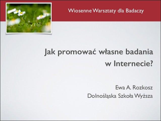 Jak promować własne badania  w Internecie? Ewa A. Rozkosz  Dolnośląska Szkoła Wyższa Wiosenne Warsztaty dla Badaczy