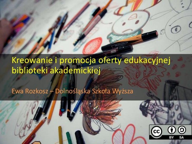Kreowanie i promocja oferty edukacyjnej biblioteki akademickiej - Ewa Rozkosz