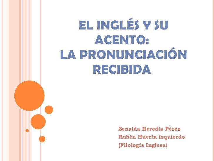 EL INGLÉS Y SU ACENTO:  LA PRONUNCIACIÓN RECIBIDA  Zenaida Heredia Pérez Rubén Huerta Izquierdo (Filología Inglesa)