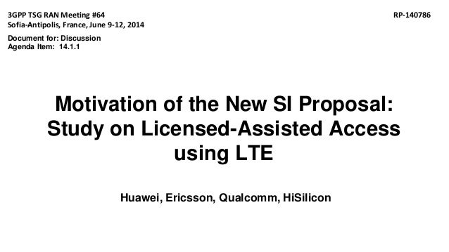 Motivation of the New SI Proposal: Study on Licensed-Assisted Access using LTE Huawei, Ericsson, Qualcomm, HiSilicon 3GPP ...
