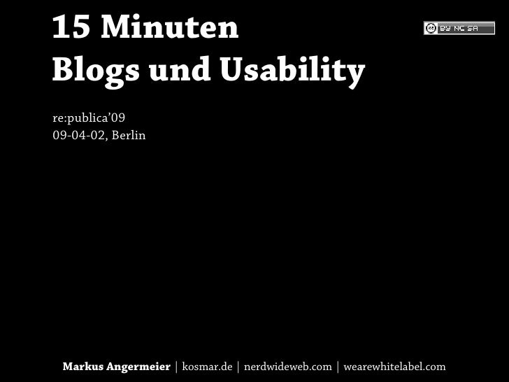 15 Minuten Blogs und Usability re:publica'09 09-04-02, Berlin      Markus Angermeier | kosmar.de | nerdwideweb.com | weare...