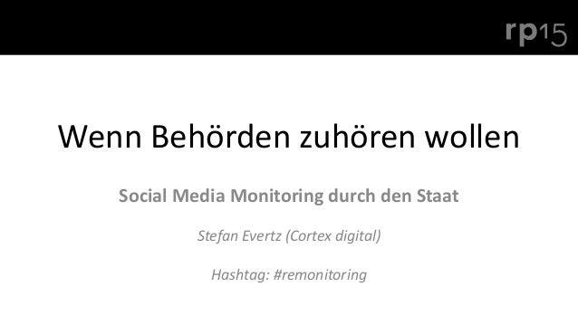 Wenn Behörden zuhören wollen Social Media Monitoring durch den Staat Stefan Evertz (Cortex digital) Hashtag: #remonitoring