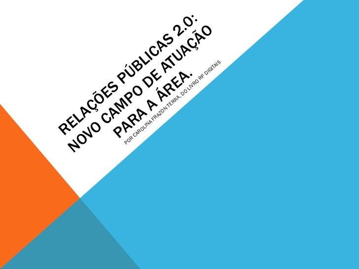 RELAÇÕES PÚBLICAS 2.0: NOVO CAMPO DE ATUAÇÃO PARA A ÁREA. POR CAROLINA FRAZON TERRA, DO LIVRO RP DIGITAIS