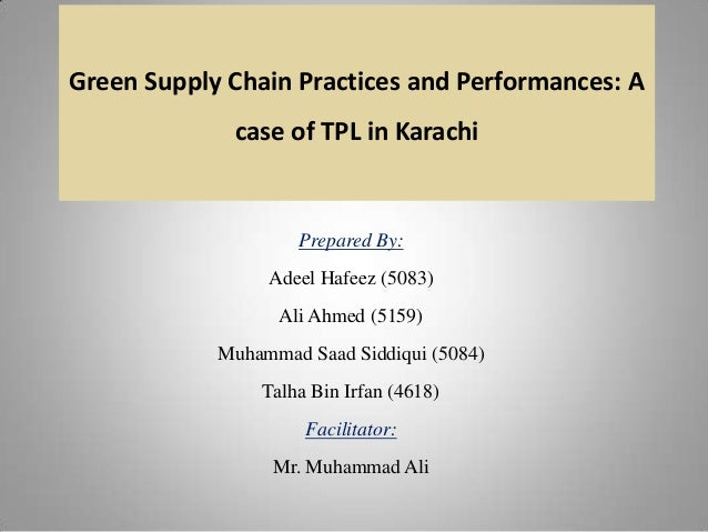 Green Supply Chain Practices and Performances: A  case of TPL in Karachi  Prepared By: Adeel Hafeez (5083)  Ali Ahmed (515...