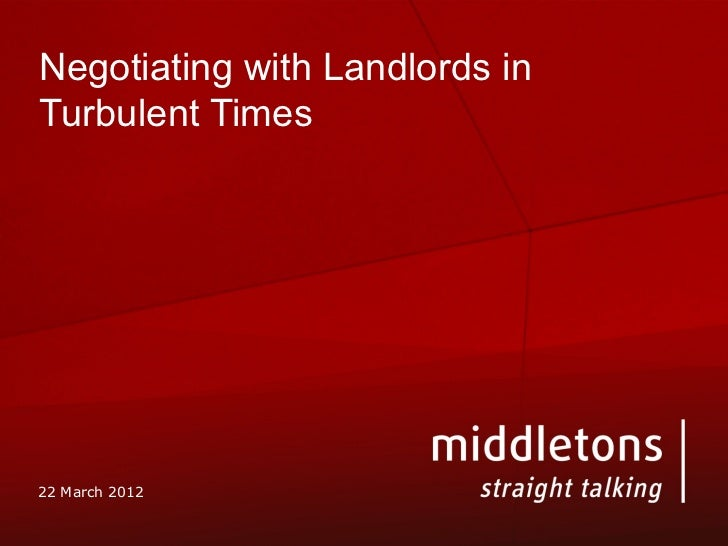 Negotiating with Landlords inTurbulent Times22 March 2012