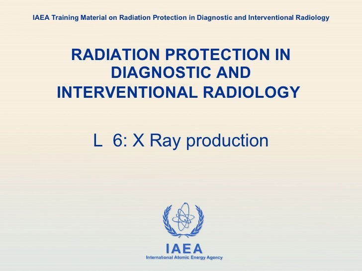 RADIATION PROTECTION IN DIAGNOSTIC AND INTERVENTIONAL RADIOLOGY   L  6: X Ray production IAEA Training Material on Radiati...