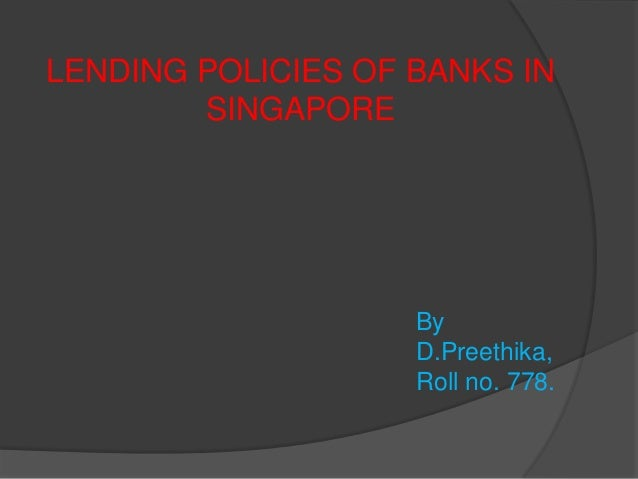 LENDING POLICIES OF BANKS IN        SINGAPORE                    By                    D.Preethika,                    Rol...