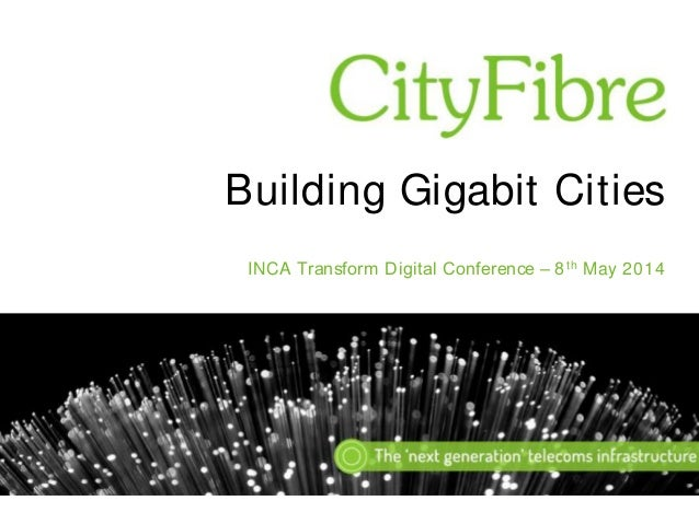 Building Gigabit Cities INCA Transform Digital Conference – 8 th May 2014