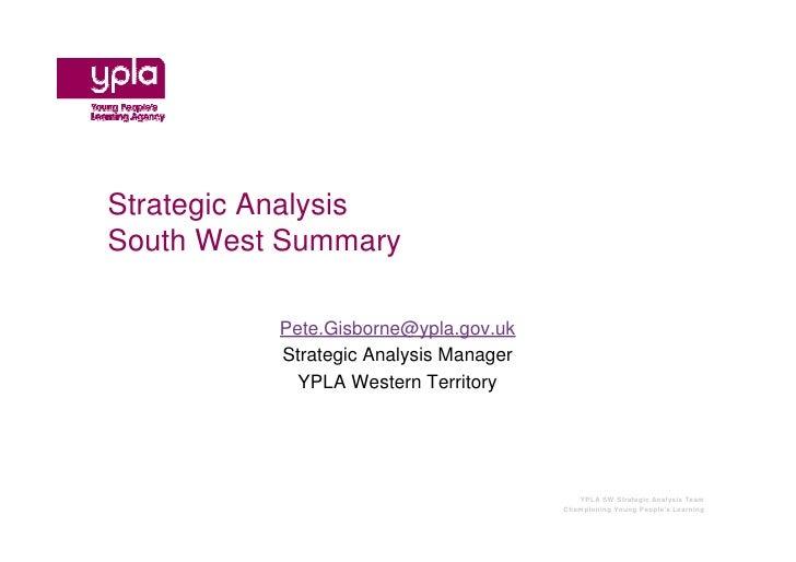 Strategic AnalysisSouth West Summary          Pete.Gisborne@ypla.gov.uk          Strategic Analysis Manager            YPL...