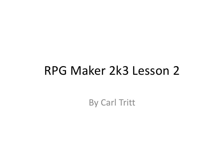 RPG Maker 2k3 Lesson 2<br />By Carl Tritt<br />