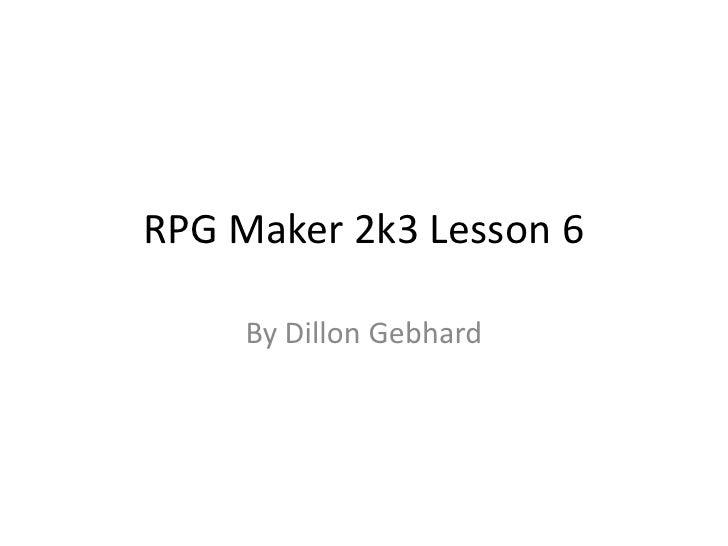 RPG Maker 2k3 Lesson 6<br />By Dillon Gebhard<br />