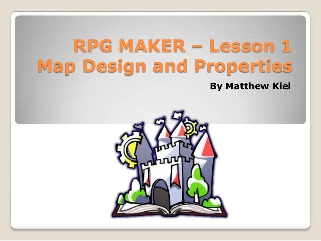 RPG MAKER – Lesson 1Map Design and PropertiesBy Matthew Kiel