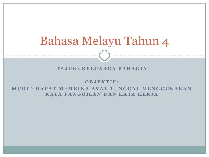 Bahasa Melayu Tahun 4          TAJUK: KELUARGA BAHAGIA                  OBJEKTIF:MURID DAPAT MEMBINA AYAT TUNGGAL MENGGUNA...