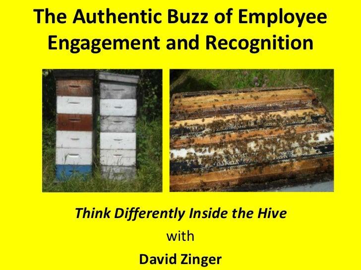 The Authentic Buzz of Employee Engagement and Recognition<br />Think Differently Inside the Hive<br />with<br />David Zing...