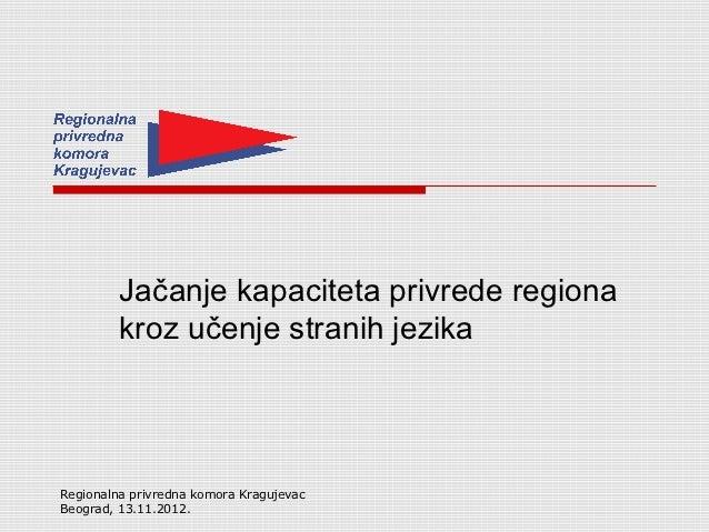 Jačanje kapaciteta privrede regiona         kroz učenje stranih jezikaRegionalna privredna komora KragujevacBeograd, 13.11...