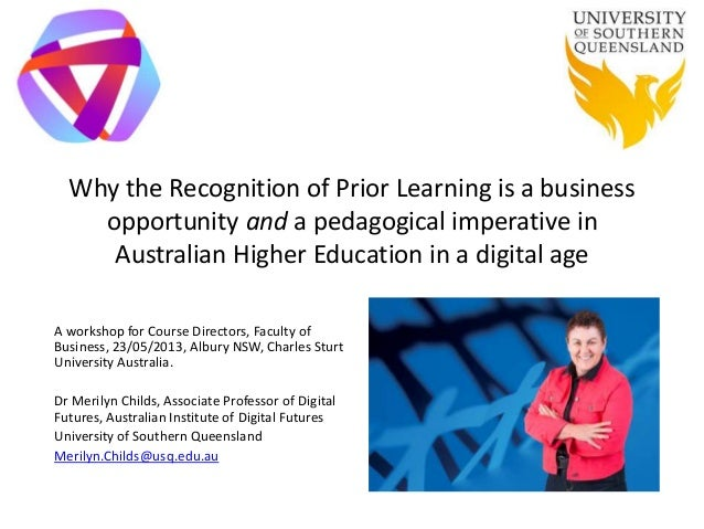 Why the Recognition of Prior Learning is a businessopportunity and a pedagogical imperative inAustralian Higher Education ...