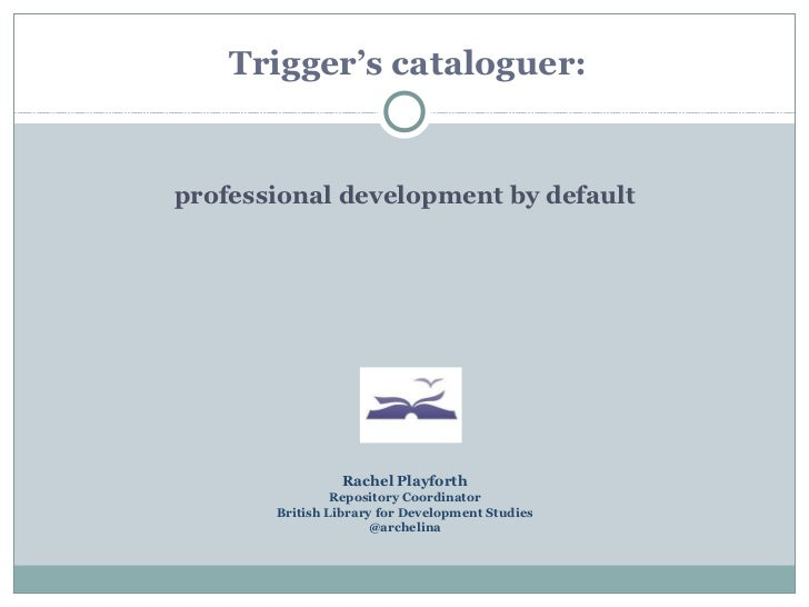 Trigger's cataloguer:professional development by default                 Rachel Playforth                Repository Coordi...