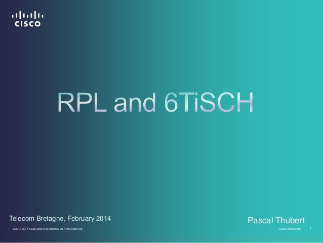 • Telecom Bretagne, February 2014 © 2013-2014 Cisco and/or its affiliates. All rights reserved.  Pascal Thubert Cisco Conf...