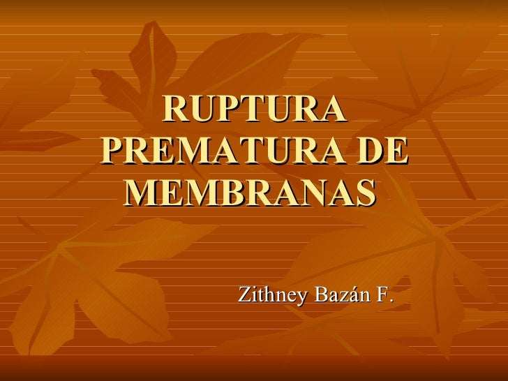 RUPTURA PREMATURA DE MEMBRANAS  Zithney Bazán F.
