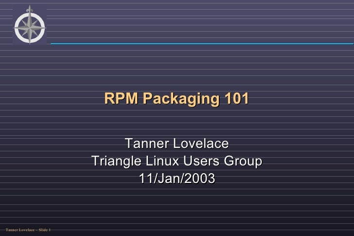 RPM Packaging 101 Tanner Lovelace Triangle Linux Users Group 11/Jan/2003