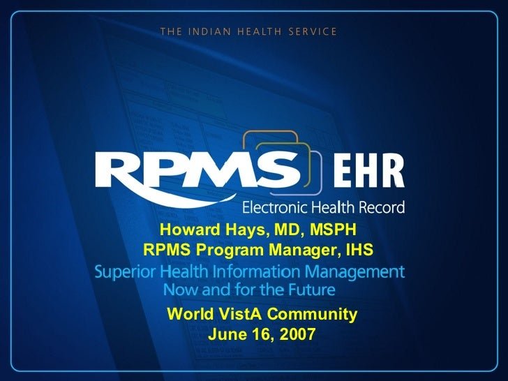 Howard Hays, MD, MSPH RPMS Program Manager, IHS World VistA Community June 16, 2007