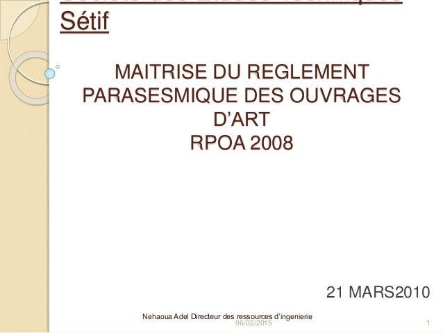 MAITRISE DU REGLEMENT PARASESMIQUE DES OUVRAGES D'ART RPOA 2008 Nehaoua Adel Directeur des ressources d'ingenierie 06/02/2...