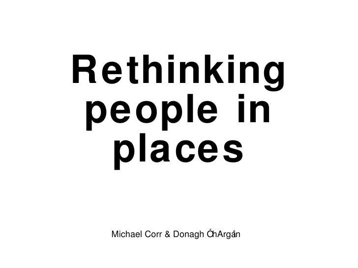Rethinking people in places Michael Corr & Donagh Ó hArgáin
