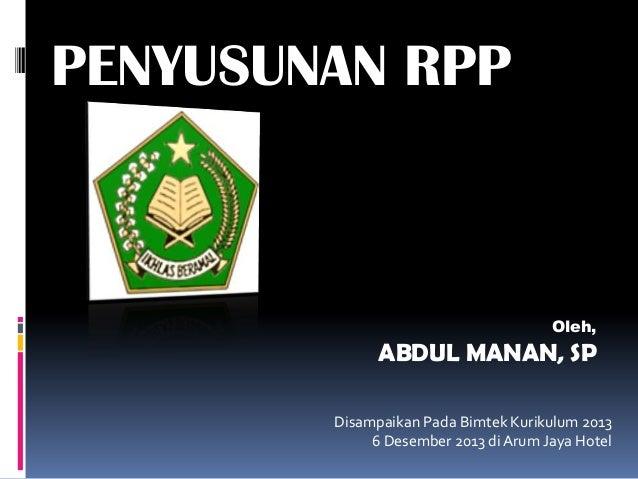 PENYUSUNAN RPP  Oleh,  ABDUL MANAN, SP Disampaikan Pada Bimtek Kurikulum 2013 6 Desember 2013 di Arum Jaya Hotel