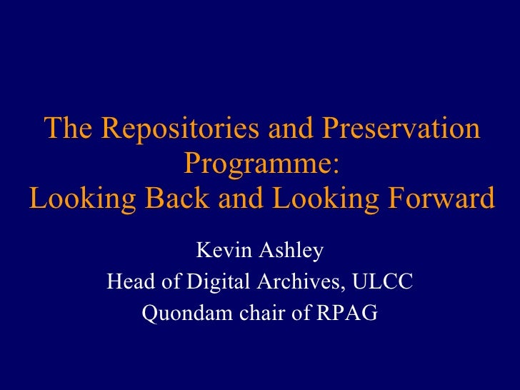 The Repositories and Preservation Programme: Looking Back and Looking Forward Kevin Ashley Head of Digital Archives, ULCC ...
