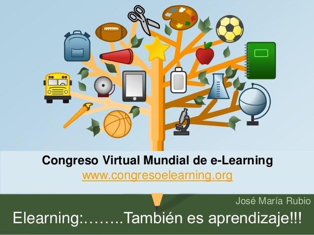 Congreso Virtual Mundial de e-Learning  José María Rubio  www.congresoelearning.org  Elearning:……..También es aprendizaje!...