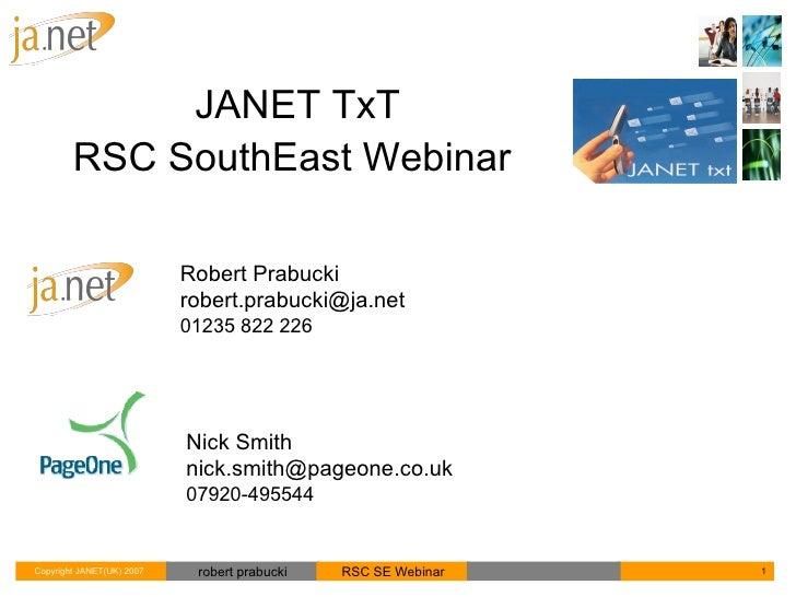 Robert Prabucki [email_address] 01235 822 226 JANET TxT RSC SouthEast Webinar  Nick Smith [email_address] 07920-495544