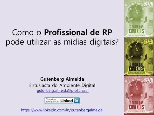 Gutenberg Almeida Entusiasta do Ambiente Digital gutenberg.almeida@prof.una.br Como o Profissional de RP pode utilizar as ...