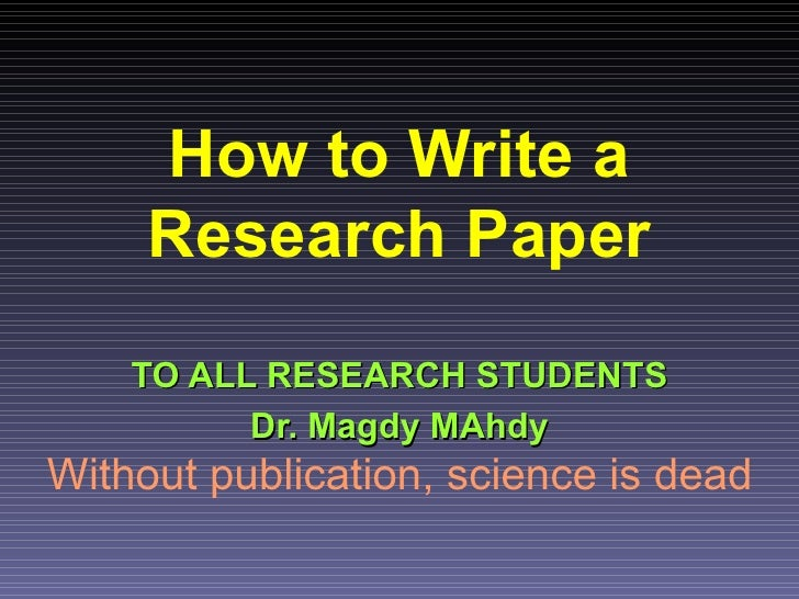 How to Write a     Research Paper    TO ALL RESEARCH STUDENTS          Dr. Magdy MAhdyWithout publication, science is dead