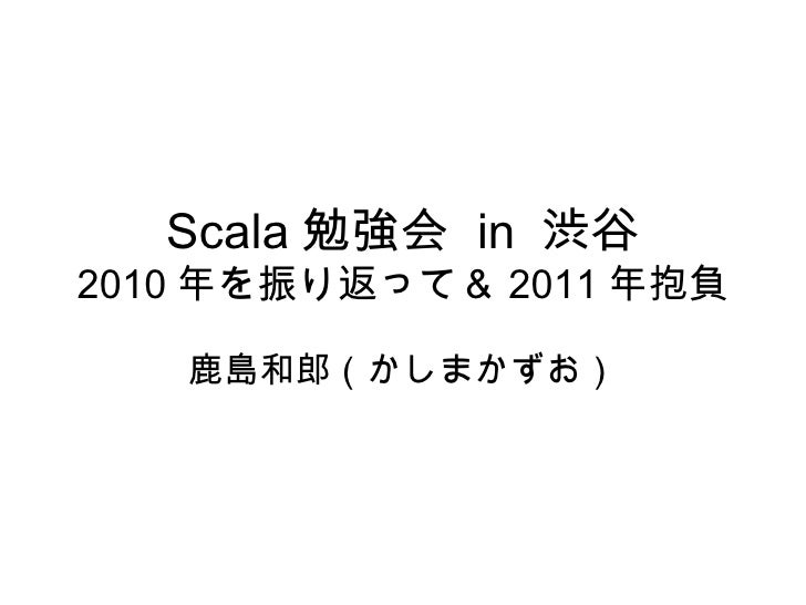 Scala 勉強会  in  渋谷 2010 年を振り返って& 2011 年抱負 鹿島和郎(かしまかずお)