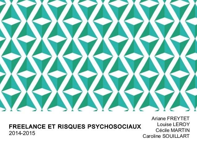 FREELANCE ET RISQUES PSYCHOSOCIAUX  2014-2015  Ariane FREYTET  Louise LEROY  Cécile MARTIN  Caroline SOUILLART