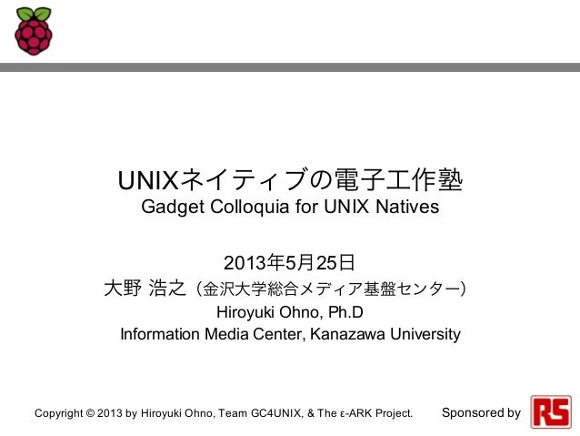 Copyright © 2013 by Hiroyuki Ohno, Team GC4UNIX, & The ε-ARK Project. Sponsored byUNIXネイティブの電子工作塾Gadget Colloquia for UNIX...