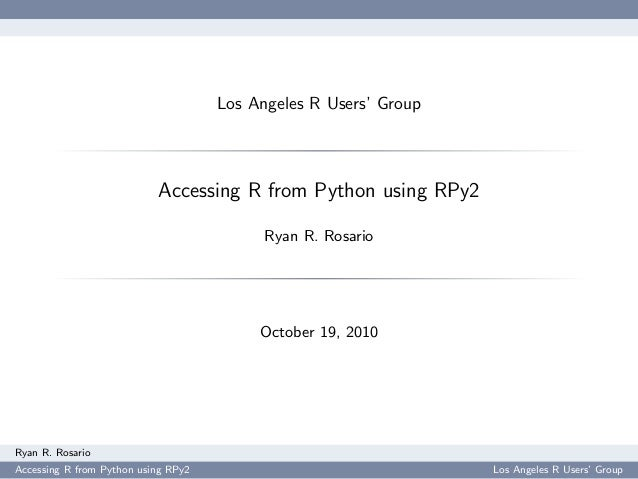 Los Angeles R Users' Group Accessing R from Python using RPy2 Ryan R. Rosario October 19, 2010 Ryan R. Rosario Accessing R...