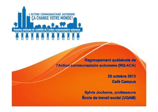 Regroupement qu ébécois de qué l'Action communautaire autonome (RQ-ACA) 25 octobre 2013 Café Campus Café Sylvie Jochems, p...