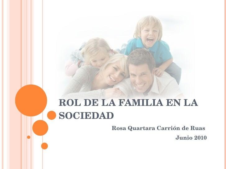 ROL DE LA FAMILIA EN LA SOCIEDAD Rosa Quartara Carrión de Ruas  Junio 2010