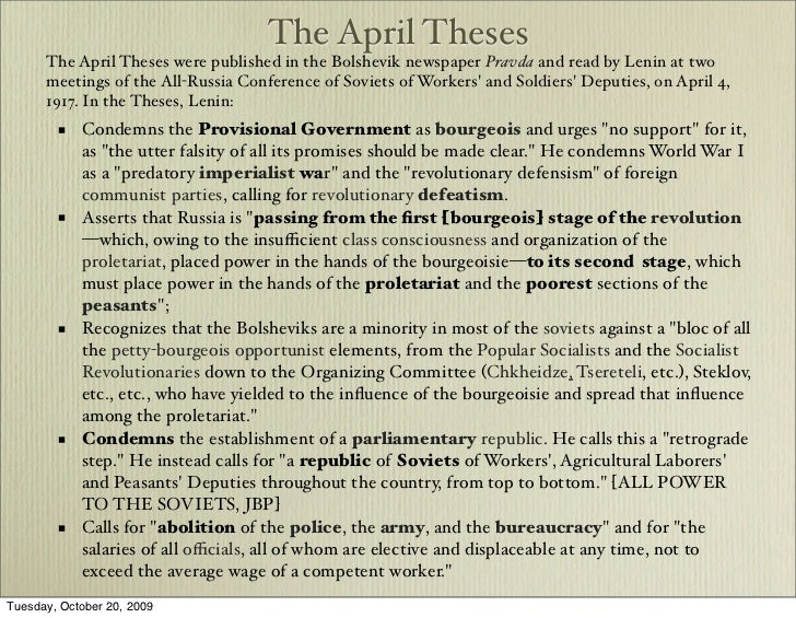 the april theses Background the theses were issued 4 april 1917, just over a month after the february revolution resulted in the abdication of tsar nicholas ii and the collapse of imperial russia, and the establishment of the liberal provisional government under georgy lvov and later alexander kerensky.