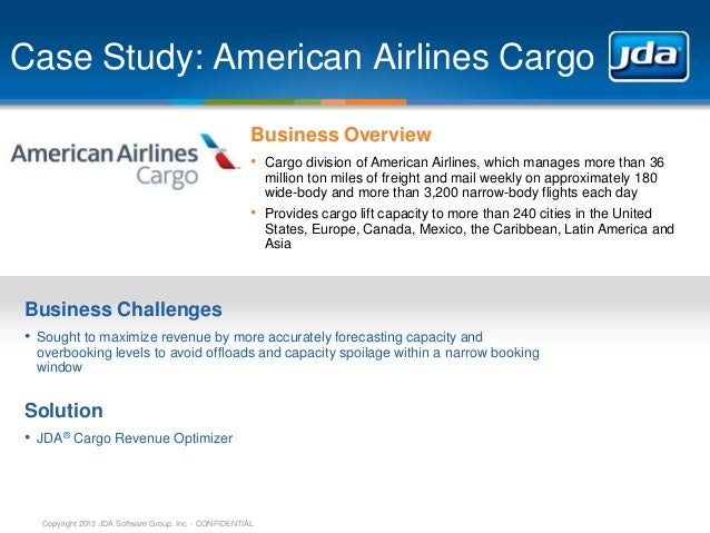 Copyright 2013 JDA Software Group, Inc. - CONFIDENTIAL Case Study: American Airlines Cargo Business Overview • Cargo divis...