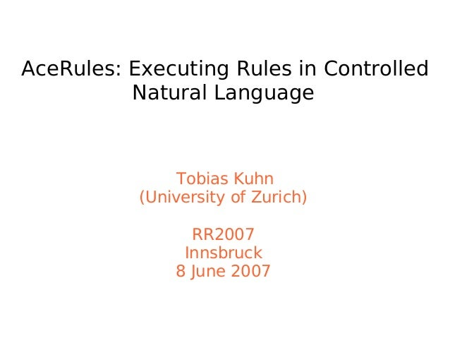 AceRules: Executing Rules in Controlled Natural Language Tobias Kuhn (University of Zurich) RR2007 Innsbruck 8 June 2007