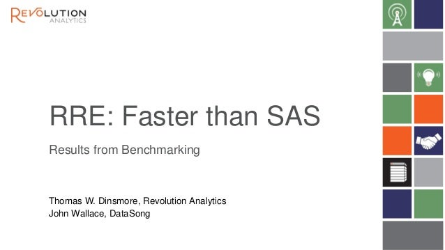 RRE: Faster than SAS Results from Benchmarking Thomas W. Dinsmore, Revolution Analytics John Wallace, DataSong